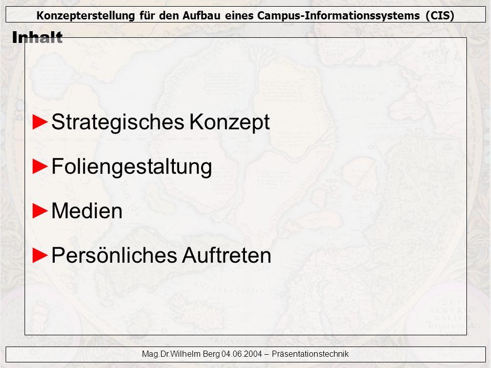 Konzepterstellung für den Aufbau eines Campus-Informationssystems (CIS) Mag.Dr.Wilhelm Berg 04.06.2004 – Präsentationstechnik Strategisches Konzept Zielsetzung Zielgruppe Präsentationsaufbau