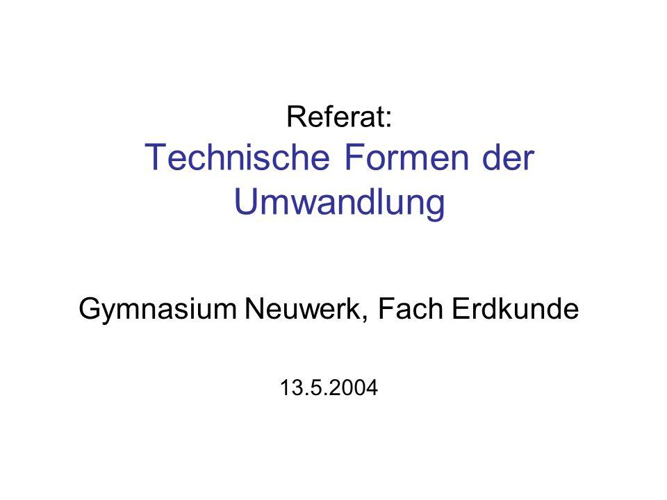 Referat: Technische Formen der Umwandlung Gymnasium Neuwerk, Fach Erdkunde 13.5.2004