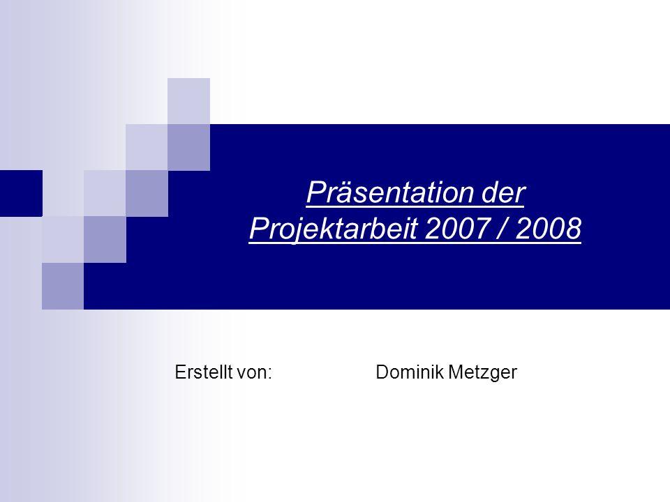 Präsentation der Projektarbeit 2007 / 2008 Erstellt von: Dominik Metzger