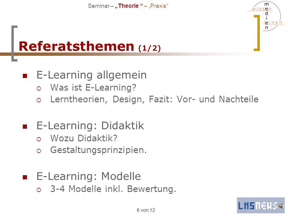 6 von 12 Referatsthemen (1/2) E-Learning allgemein Was ist E-Learning? Lerntheorien, Design, Fazit: Vor- und Nachteile E-Learning: Didaktik Wozu Didak