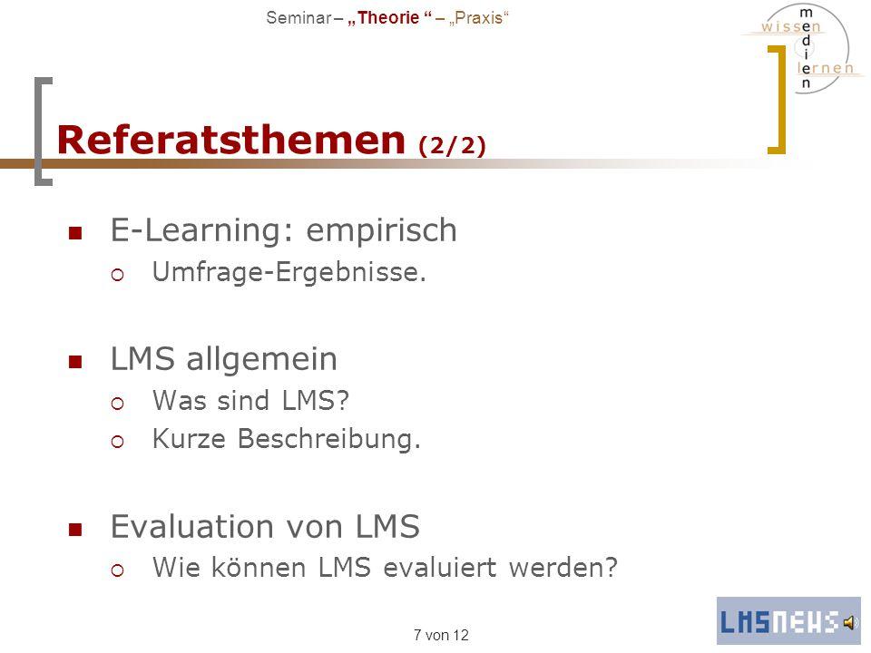 7 von 12 Referatsthemen (2/2) E-Learning: empirisch Umfrage-Ergebnisse. LMS allgemein Was sind LMS? Kurze Beschreibung. Evaluation von LMS Wie können