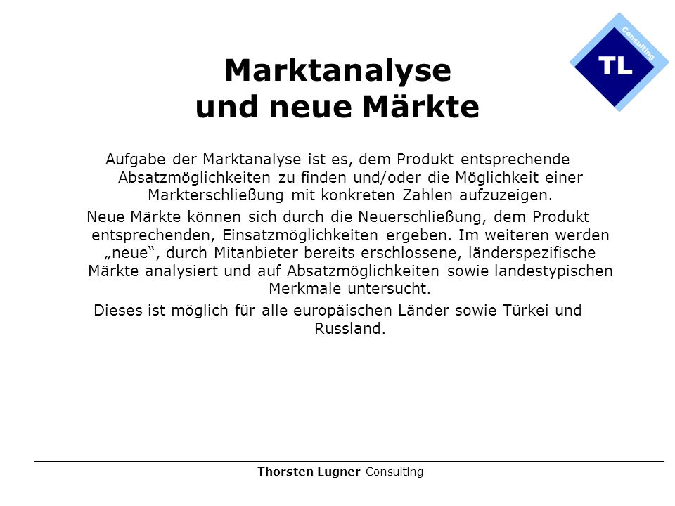 Thorsten Lugner Consulting Marktanalyse und neue Märkte Aufgabe der Marktanalyse ist es, dem Produkt entsprechende Absatzmöglichkeiten zu finden und/o