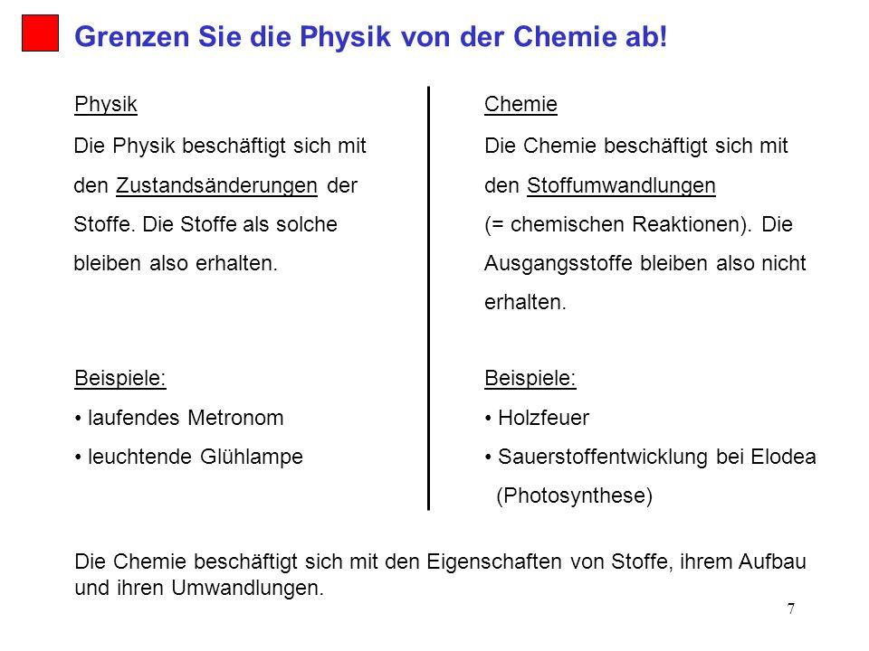 7 Die Physik beschäftigt sich mit den Zustandsänderungen der Stoffe. Die Stoffe als solche bleiben also erhalten. Die Chemie beschäftigt sich mit den