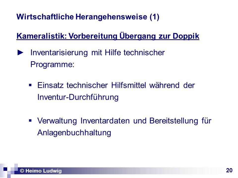 20 Kameralistik: Vorbereitung Übergang zur Doppik Inventarisierung mit Hilfe technischer Programme: © Heimo Ludwig Wirtschaftliche Herangehensweise (1
