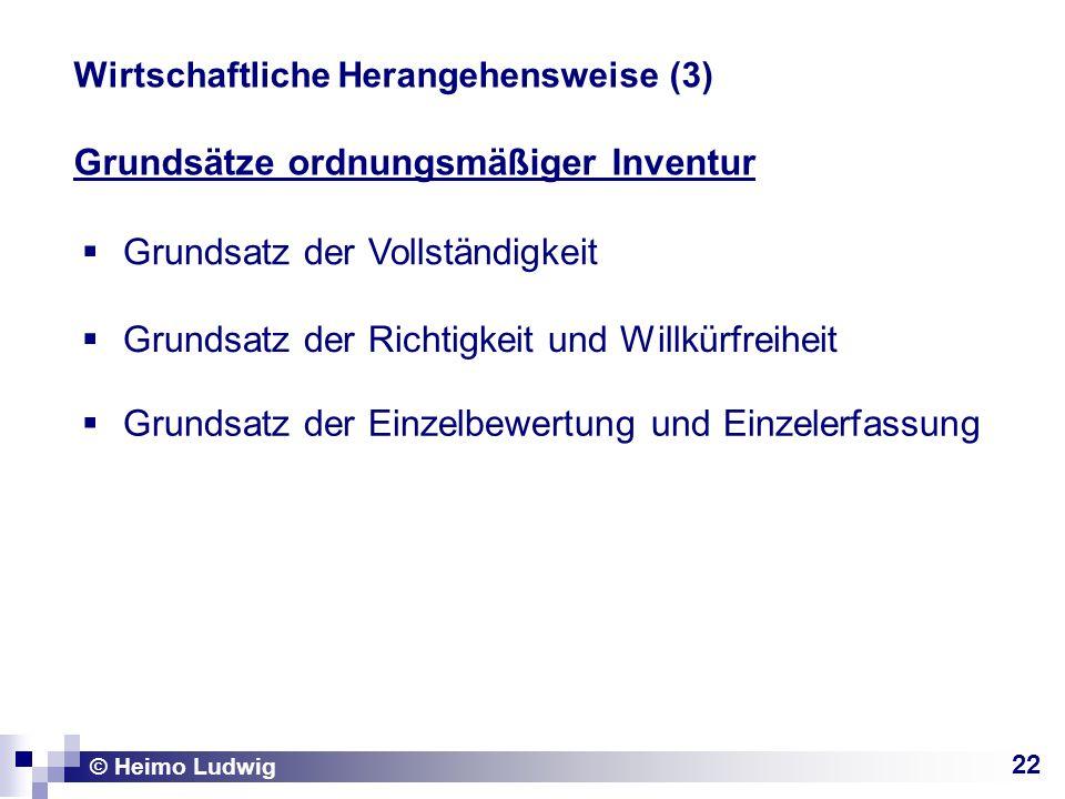 22 © Heimo Ludwig Wirtschaftliche Herangehensweise (3) Grundsätze ordnungsmäßiger Inventur Grundsatz der Vollständigkeit Grundsatz der Richtigkeit und Willkürfreiheit Grundsatz der Einzelbewertung und Einzelerfassung