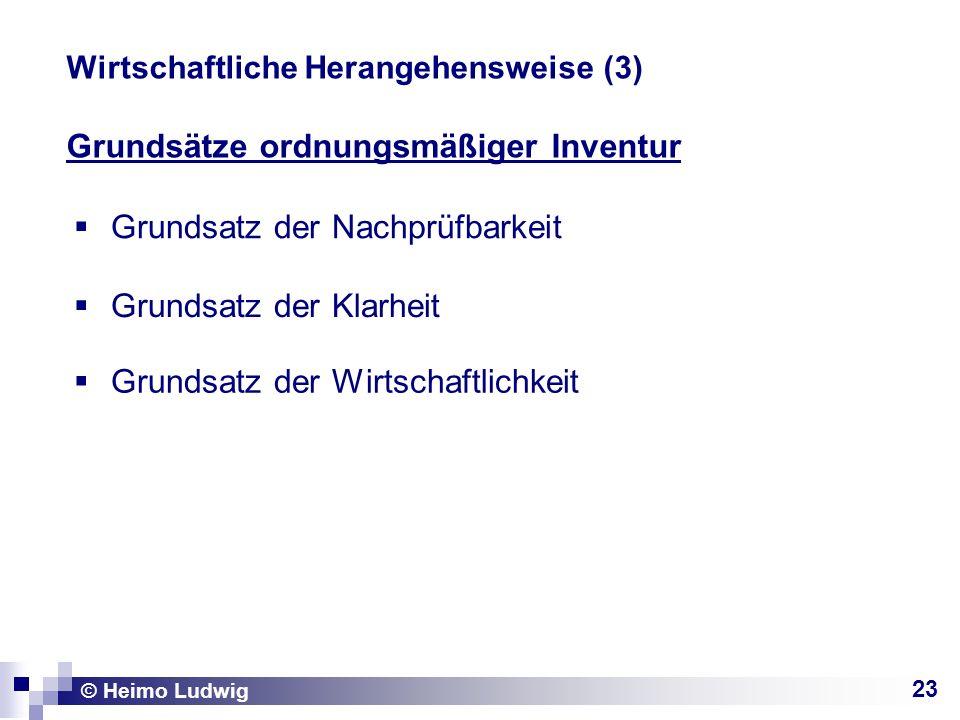 23 © Heimo Ludwig Wirtschaftliche Herangehensweise (3) Grundsätze ordnungsmäßiger Inventur Grundsatz der Nachprüfbarkeit Grundsatz der Klarheit Grunds