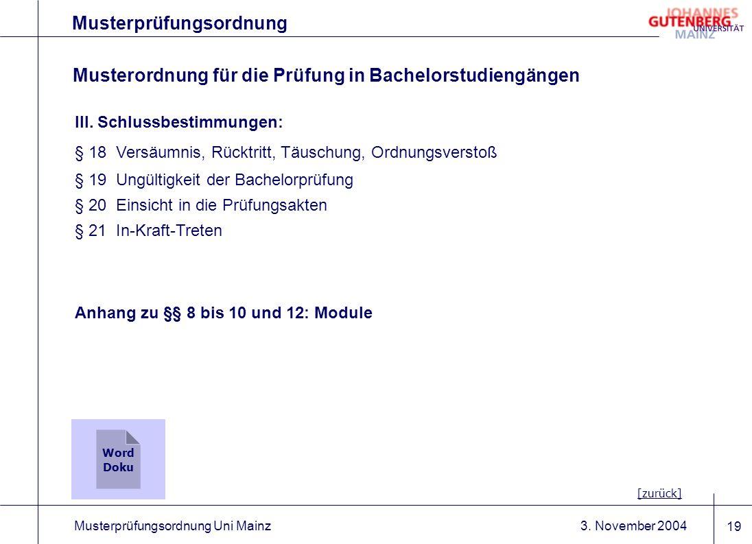 3. November 2004Musterprüfungsordnung Uni Mainz 19 Musterprüfungsordnung III. Schlussbestimmungen: § 18Versäumnis, Rücktritt, Täuschung, Ordnungsverst