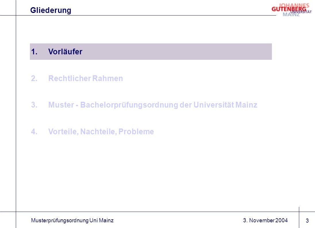 3. November 2004Musterprüfungsordnung Uni Mainz 3 1.Vorläufer 2.Rechtlicher Rahmen 3.Muster - Bachelorprüfungsordnung der Universität Mainz 4.Vorteile