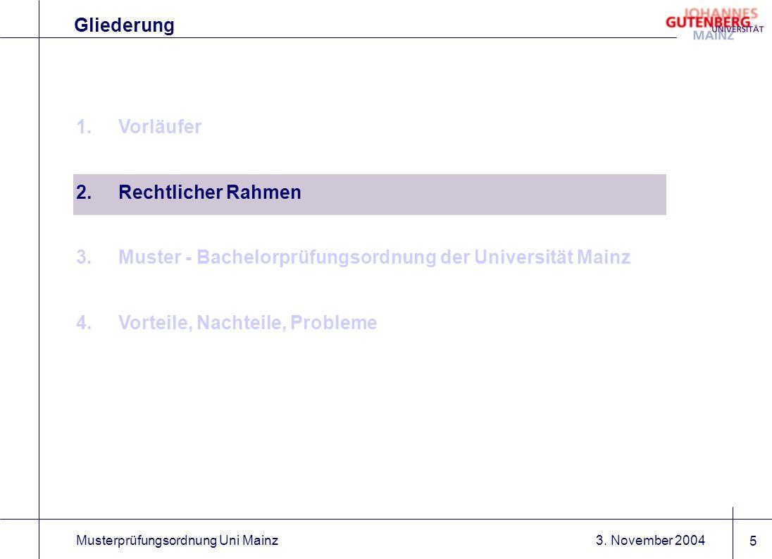 3. November 2004Musterprüfungsordnung Uni Mainz 5 1.Vorläufer 2.Rechtlicher Rahmen 3.Muster - Bachelorprüfungsordnung der Universität Mainz 4.Vorteile