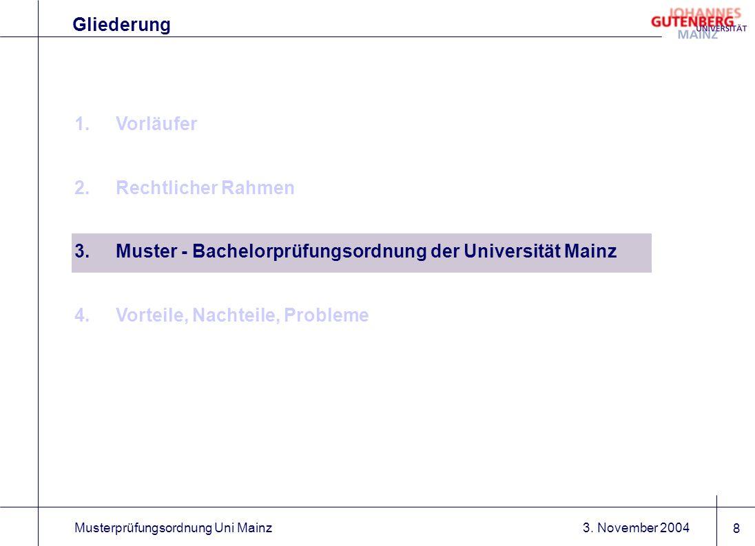 3. November 2004Musterprüfungsordnung Uni Mainz 8 1.Vorläufer 2.Rechtlicher Rahmen 3.Muster - Bachelorprüfungsordnung der Universität Mainz 4.Vorteile
