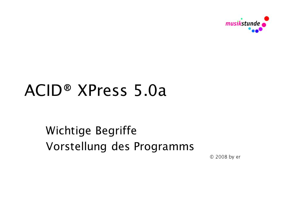 ACID® XPress 5.0a Wichtige Begriffe Vorstellung des Programms © 2008 by er