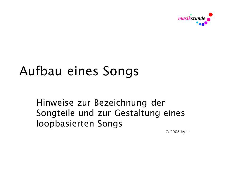 Aufbau eines Songs Hinweise zur Bezeichnung der Songteile und zur Gestaltung eines loopbasierten Songs © 2008 by er