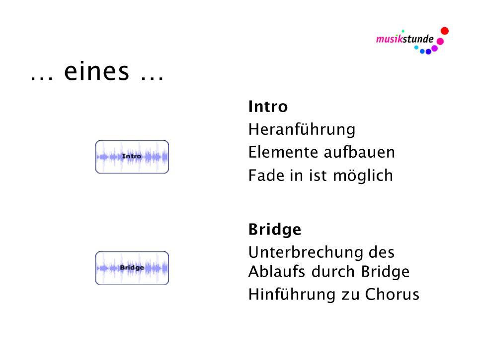 … eines … Intro Heranführung Elemente aufbauen Fade in ist möglich Bridge Unterbrechung des Ablaufs durch Bridge Hinführung zu Chorus