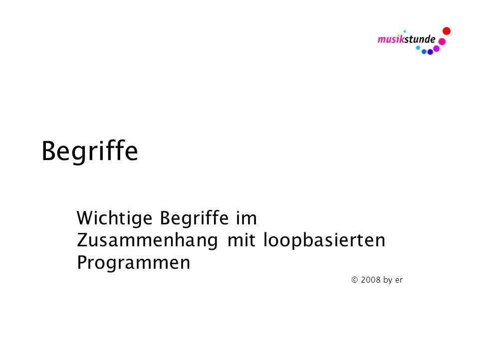 Begriffe Wichtige Begriffe im Zusammenhang mit loopbasierten Programmen © 2008 by er