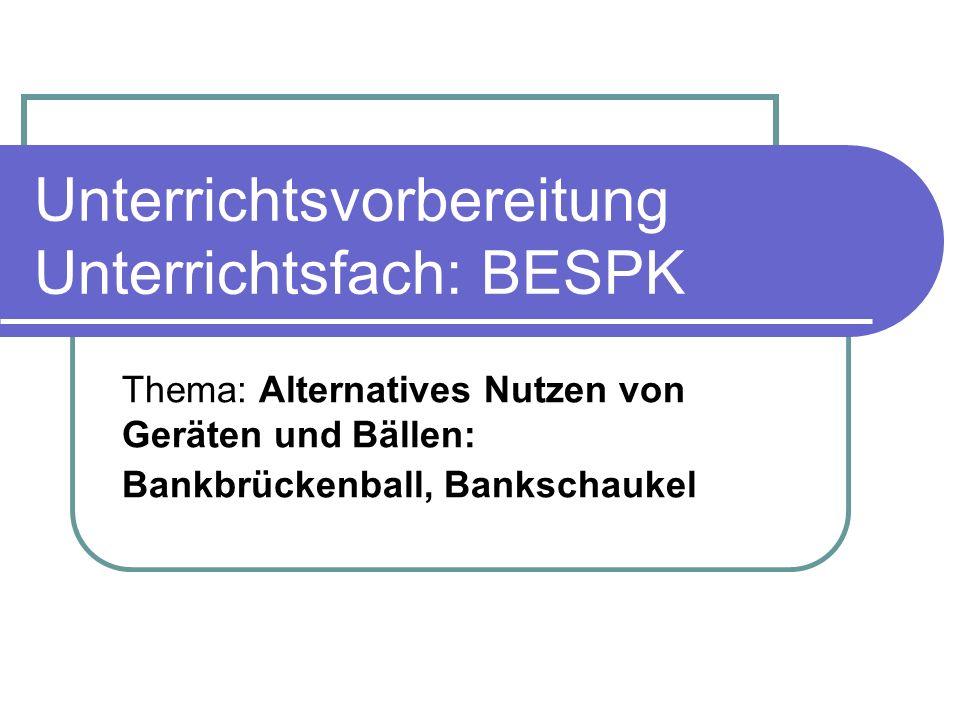 Unterrichtsvorbereitung Unterrichtsfach: BESPK Thema: Alternatives Nutzen von Geräten und Bällen: Bankbrückenball, Bankschaukel