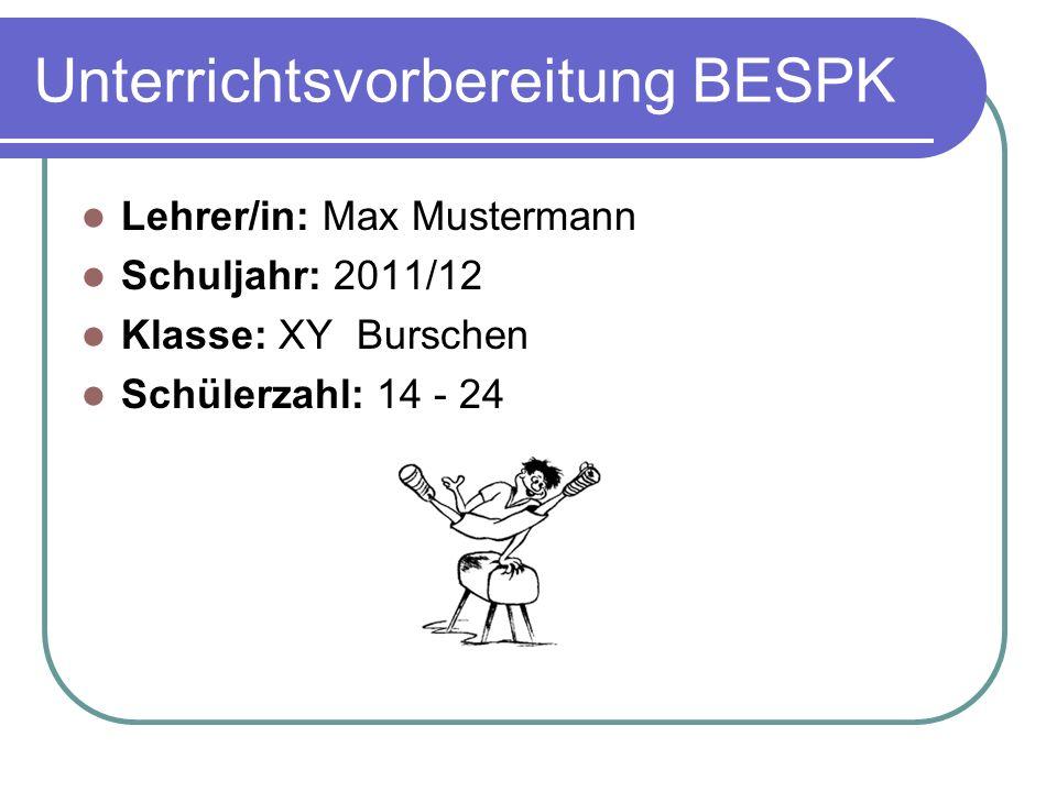Unterrichtsvorbereitung BESPK Lehrer/in: Max Mustermann Schuljahr: 2011/12 Klasse: XY Burschen Schülerzahl: 14 - 24
