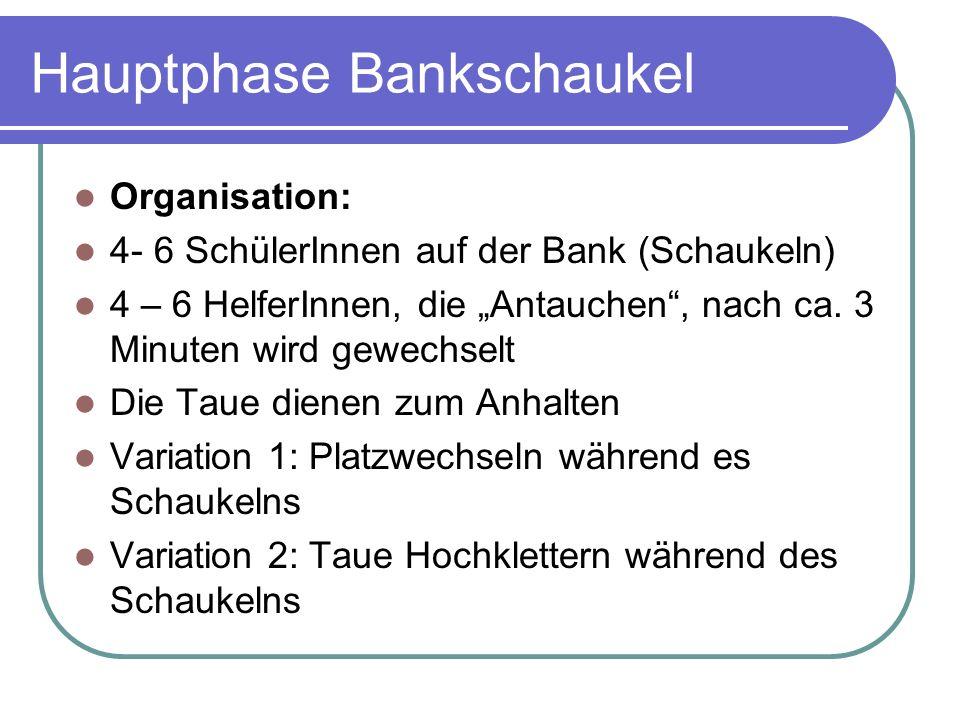 Hauptphase Bankschaukel Organisation: 4- 6 SchülerInnen auf der Bank (Schaukeln) 4 – 6 HelferInnen, die Antauchen, nach ca.