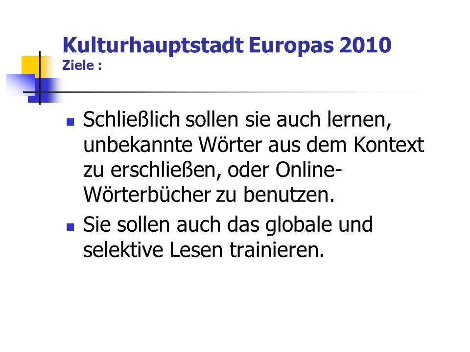 Kulturhauptstadt Europas 2010 Ziele : Schließlich sollen sie auch lernen, unbekannte Wörter aus dem Kontext zu erschließen, oder Online- Wörterbücher zu benutzen.