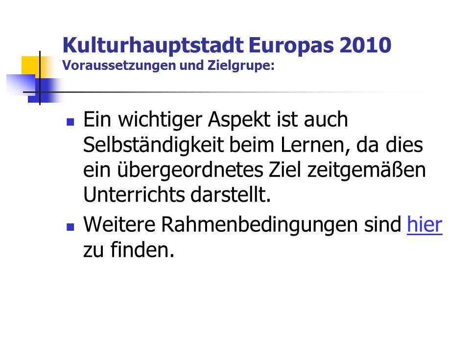 Kulturhauptstadt Europas 2010 Voraussetzungen und Zielgrupe: Ein wichtiger Aspekt ist auch Selbständigkeit beim Lernen, da dies ein übergeordnetes Ziel zeitgemäßen Unterrichts darstellt.