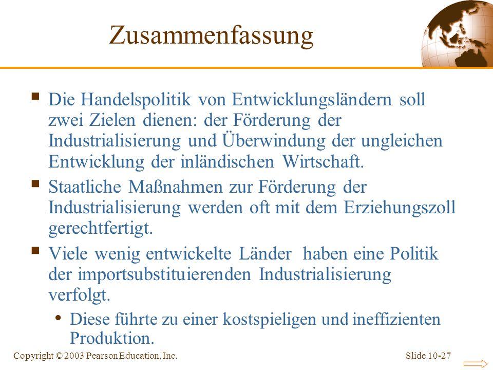 Slide 10-27Copyright © 2003 Pearson Education, Inc. Zusammenfassung Die Handelspolitik von Entwicklungsländern soll zwei Zielen dienen: der Förderung