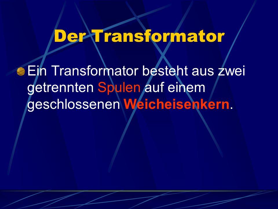 Der Transformator Ein Transformator besteht aus zwei getrennten Spulen auf einem geschlossenen Weicheisenkern.