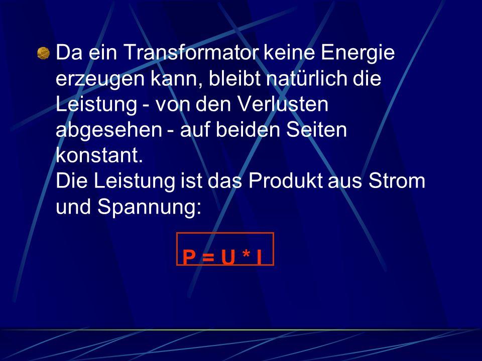 Da ein Transformator keine Energie erzeugen kann, bleibt natürlich die Leistung - von den Verlusten abgesehen - auf beiden Seiten konstant. Die Leistu