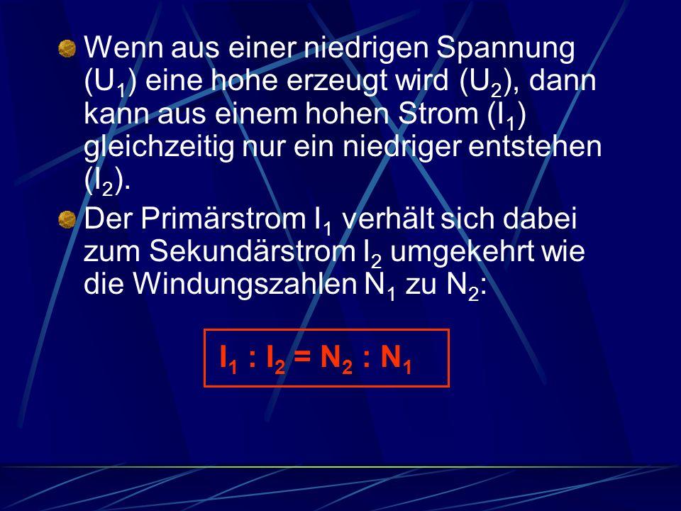 Wenn aus einer niedrigen Spannung (U 1 ) eine hohe erzeugt wird (U 2 ), dann kann aus einem hohen Strom (I 1 ) gleichzeitig nur ein niedriger entstehe