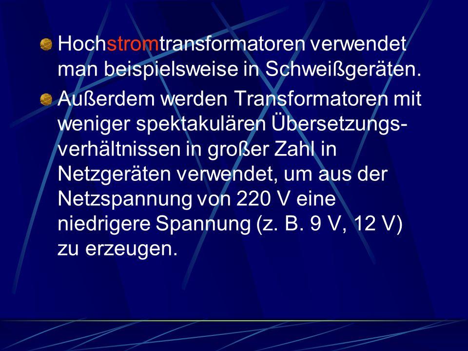 Hochstromtransformatoren verwendet man beispielsweise in Schweißgeräten. Außerdem werden Transformatoren mit weniger spektakulären Übersetzungs- verhä