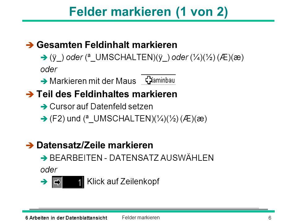 76 Arbeiten in der DatenblattansichtFelder markieren Felder markieren (2 von 2) è Tabellenspalte markieren è Klick auf Spaltenkopf è Gesamte Tabelle markieren è BEARBEITEN - ALLE DATENSÄTZE AUSWÄHLEN oder (STRG)(A) oder è
