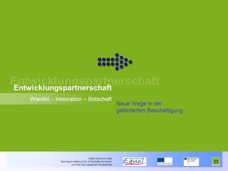 Entwicklungspartnerschaft Wandel – Innovation – Botschaft Neue Wege in der geförderten Beschäftigung Gefördert durch das Bundesministerium für Wirtschaft und Arbeit und den Europäischen Sozialfonds