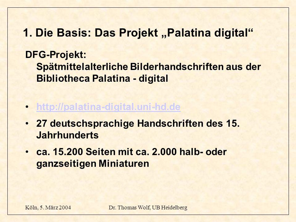 Köln, 5. März 2004Dr. Thomas Wolf, UB Heidelberg 1. Die Basis: Das Projekt Palatina digital DFG-Projekt: Spätmittelalterliche Bilderhandschriften aus