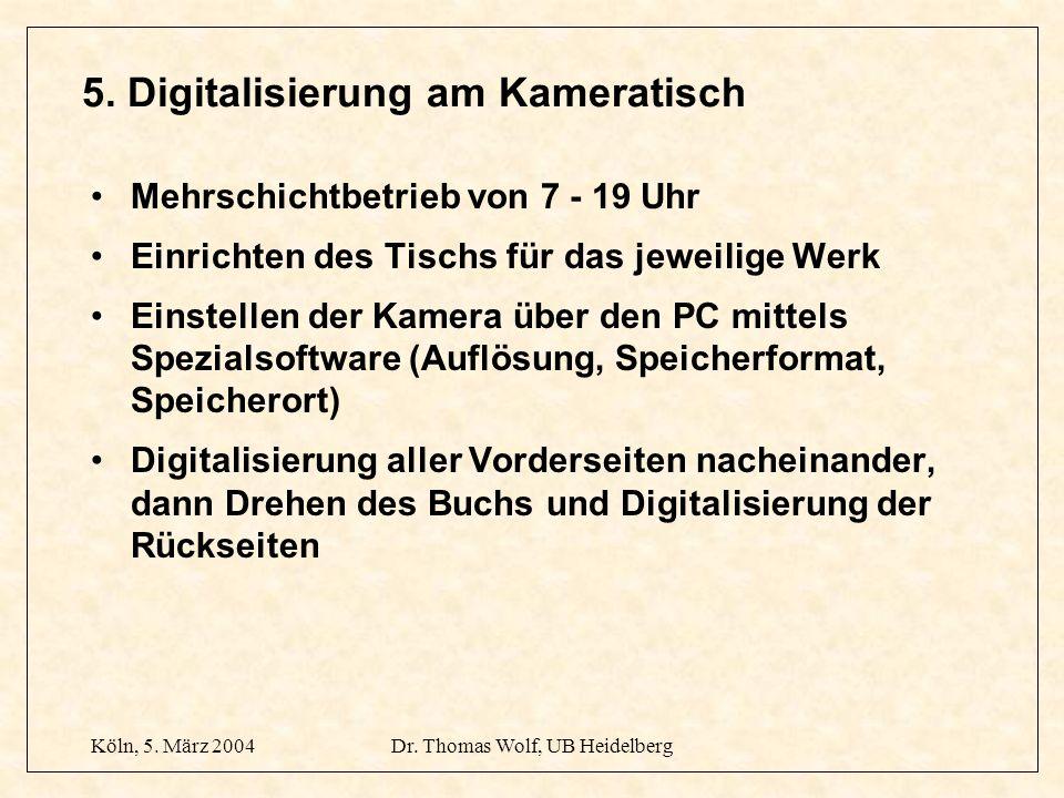Köln, 5. März 2004Dr. Thomas Wolf, UB Heidelberg 5. Digitalisierung am Kameratisch Mehrschichtbetrieb von 7 - 19 Uhr Einrichten des Tischs für das jew