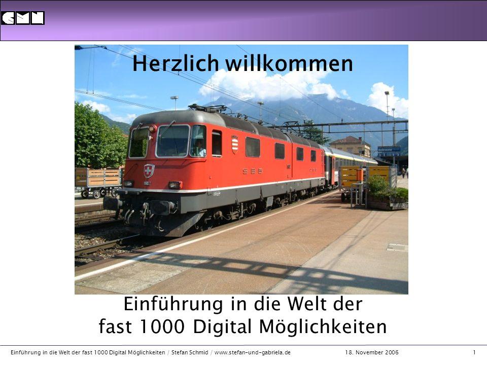 18. November 2006 Einführung in die Welt der fast 1000 Digital Möglichkeiten / Stefan Schmid / www.stefan-und-gabriela.de1 Herzlich willkommen Einführ