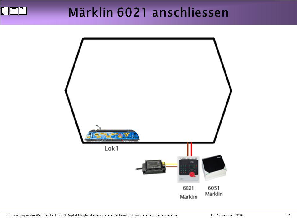 18. November 2006 Einführung in die Welt der fast 1000 Digital Möglichkeiten / Stefan Schmid / www.stefan-und-gabriela.de14 Märklin 6021 anschliessen