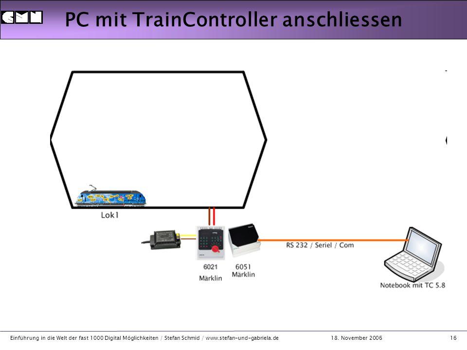 18. November 2006 Einführung in die Welt der fast 1000 Digital Möglichkeiten / Stefan Schmid / www.stefan-und-gabriela.de16 PC mit TrainController ans