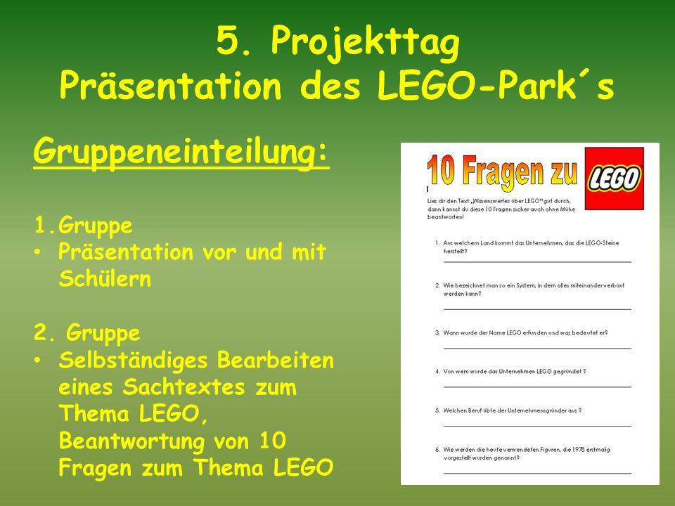 5. Projekttag Präsentation des LEGO-Park´s Gruppeneinteilung: 1.Gruppe Präsentation vor und mit Schülern 2. Gruppe Selbständiges Bearbeiten eines Sach