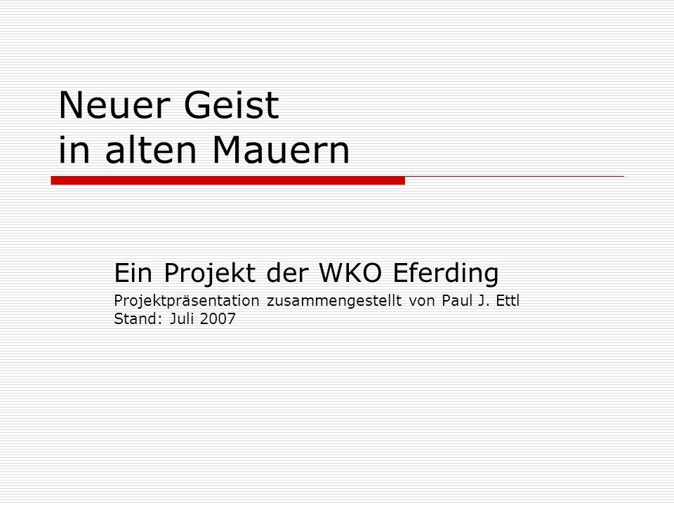 Neuer Geist in alten Mauern Ein Projekt der WKO Eferding Projektpräsentation zusammengestellt von Paul J. Ettl Stand: Juli 2007