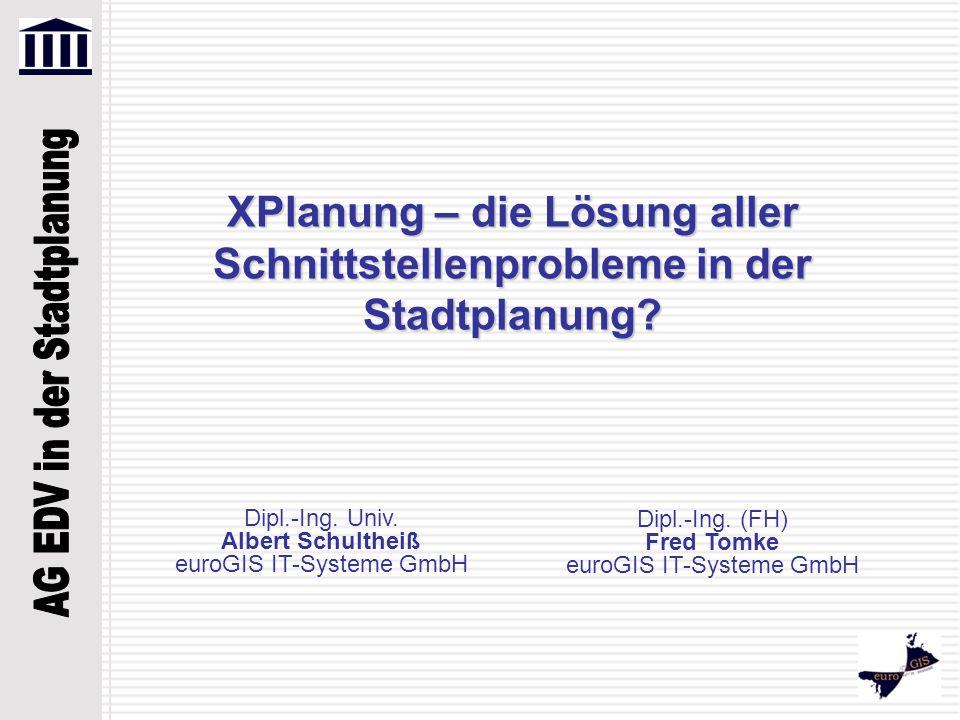 XPlanung – die Lösung aller Schnittstellenprobleme in der Stadtplanung? Dipl.-Ing. Univ. Albert Schultheiß euroGIS IT-Systeme GmbH Dipl.-Ing. (FH) Fre