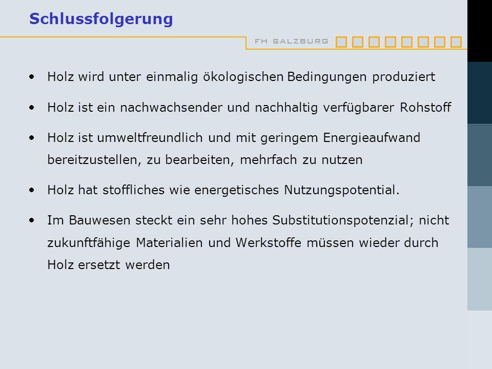 fh salzburg Schlussfolgerung Holz wird unter einmalig ökologischen Bedingungen produziert Holz ist ein nachwachsender und nachhaltig verfügbarer Rohstoff Holz ist umweltfreundlich und mit geringem Energieaufwand bereitzustellen, zu bearbeiten, mehrfach zu nutzen Holz hat stoffliches wie energetisches Nutzungspotential.