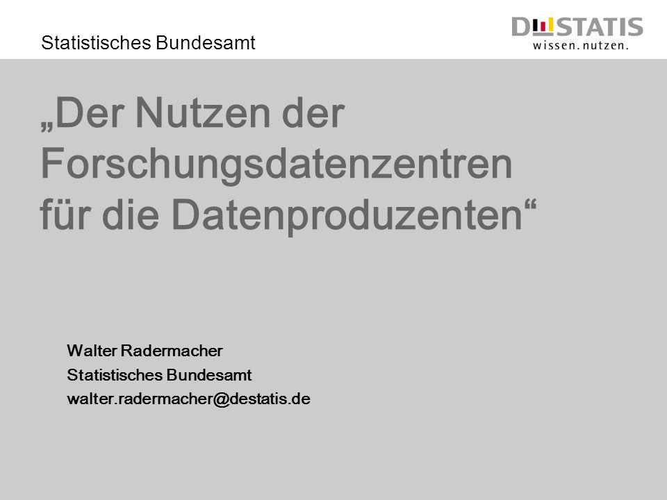 Statistisches Bundesamt Der Nutzen der Forschungsdatenzentren für die Datenproduzenten Walter Radermacher Statistisches Bundesamt walter.radermacher@destatis.de