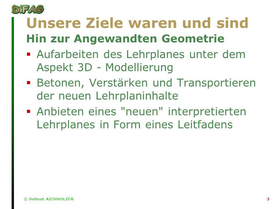 © Helmut AICHHOLZER3 Unsere Ziele waren und sind Hin zur Angewandten Geometrie Aufarbeiten des Lehrplanes unter dem Aspekt 3D - Modellierung Betonen, Verstärken und Transportieren der neuen Lehrplaninhalte Anbieten eines neuen interpretierten Lehrplanes in Form eines Leitfadens