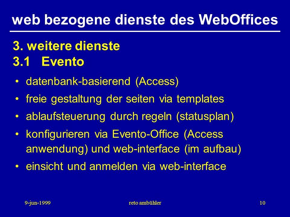 9-jun-1999reto ambühler10 web bezogene dienste des WebOffices datenbank-basierend (Access) freie gestaltung der seiten via templates ablaufsteuerung durch regeln (statusplan) konfigurieren via Evento-Office (Access anwendung) und web-interface (im aufbau) einsicht und anmelden via web-interface 3.
