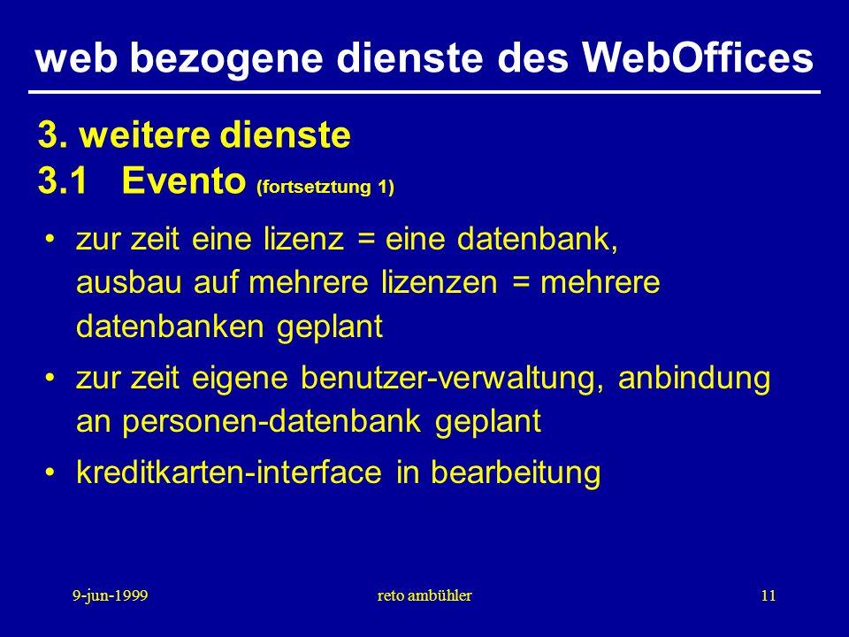 9-jun-1999reto ambühler11 web bezogene dienste des WebOffices zur zeit eine lizenz = eine datenbank, ausbau auf mehrere lizenzen = mehrere datenbanken geplant zur zeit eigene benutzer-verwaltung, anbindung an personen-datenbank geplant kreditkarten-interface in bearbeitung 3.
