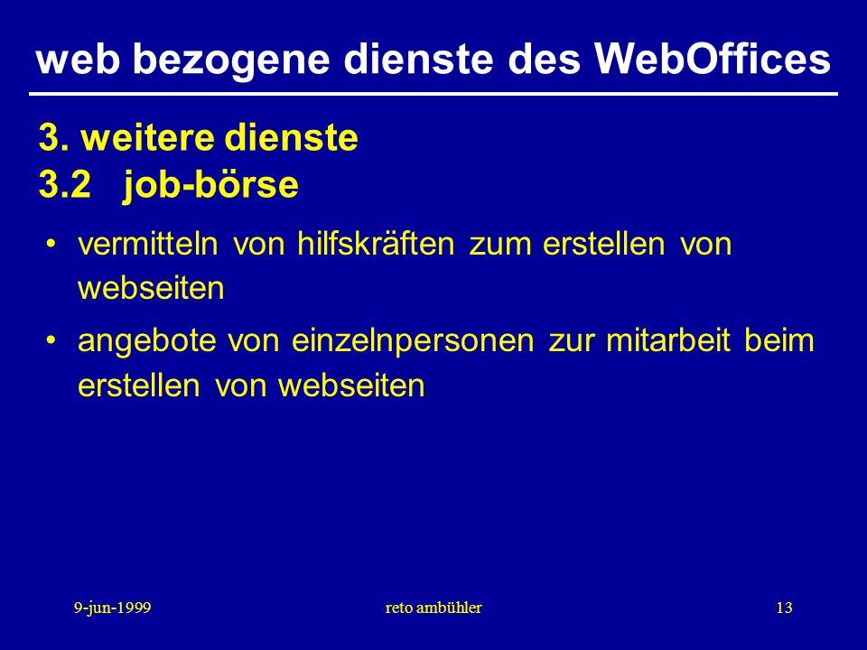 9-jun-1999reto ambühler13 web bezogene dienste des WebOffices vermitteln von hilfskräften zum erstellen von webseiten angebote von einzelnpersonen zur mitarbeit beim erstellen von webseiten 3.
