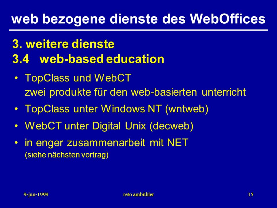 9-jun-1999reto ambühler15 web bezogene dienste des WebOffices TopClass und WebCT zwei produkte für den web-basierten unterricht TopClass unter Windows NT (wntweb) WebCT unter Digital Unix (decweb) in enger zusammenarbeit mit NET (siehe nächsten vortrag) 3.