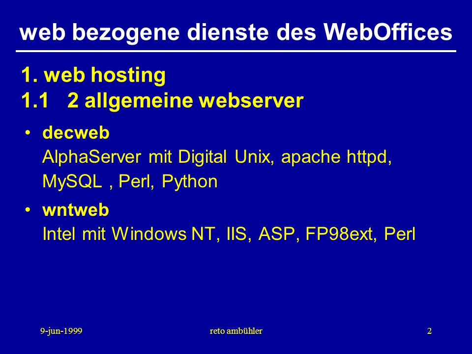 9-jun-1999reto ambühler2 web bezogene dienste des WebOffices decweb AlphaServer mit Digital Unix, apache httpd, MySQL, Perl, Python wntweb Intel mit Windows NT, IIS, ASP, FP98ext, Perl 1.