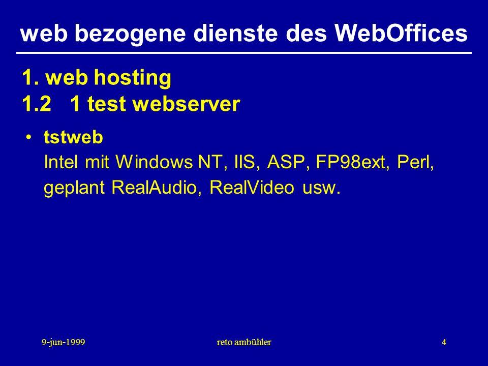 9-jun-1999reto ambühler5 web bezogene dienste des WebOffices antweb AlphaServer mit Windows NT mit IIS ASVZ domain server, Evento, SV-Menu apache AlphaServer mit Digital Unix, apache httpd, dediziert für webdienste zusammen mit Oracle fmweb Intel mit Windows NT, dediziert für webdienste zusammen mit Filemaker 1.