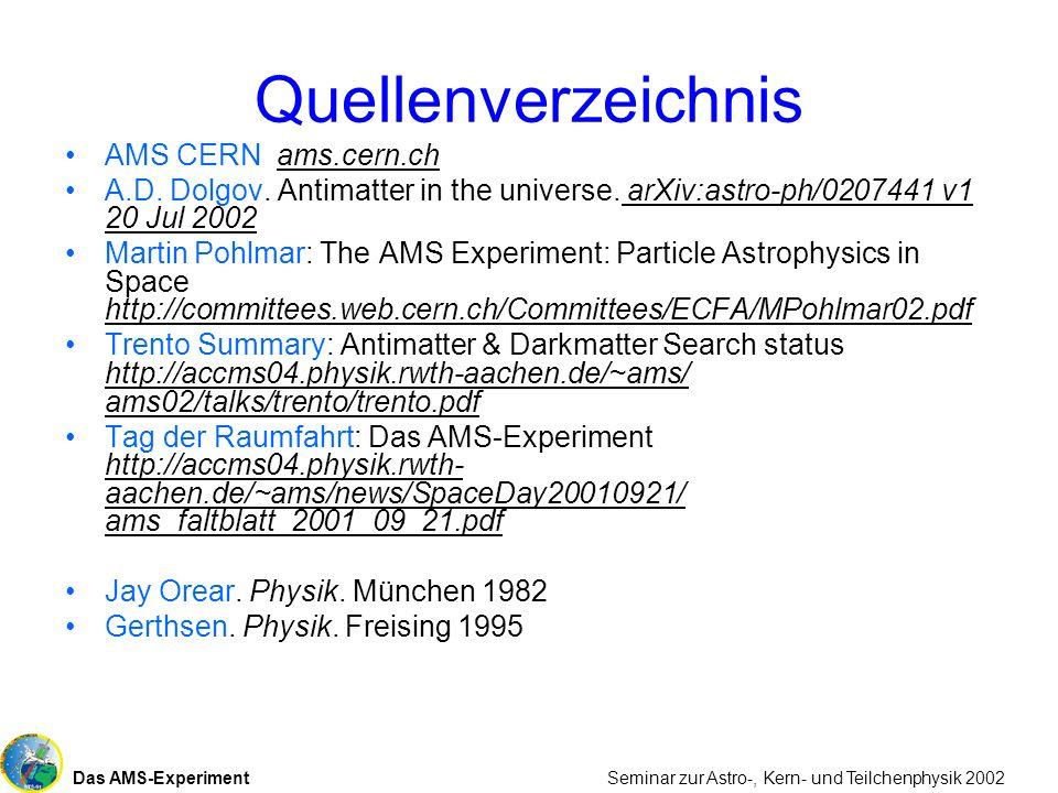 Das AMS-Experiment Seminar zur Astro-, Kern- und Teilchenphysik 2002 Quellenverzeichnis AMS CERN ams.cern.ch A.D. Dolgov. Antimatter in the universe.