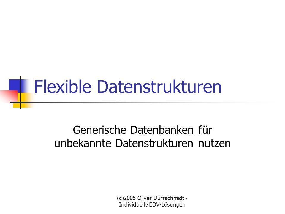 (c)2005 Oliver Dürrschmidt - Individuelle EDV-Lösungen Flexible Datenstrukturen Einleitung Einsatzmöglichkeiten Aufbau der Datenstruktur GUI für den Client