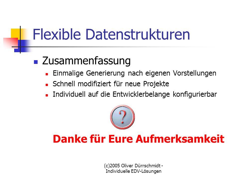(c)2005 Oliver Dürrschmidt - Individuelle EDV-Lösungen Flexible Datenstrukturen Zusammenfassung Einmalige Generierung nach eigenen Vorstellungen Schne